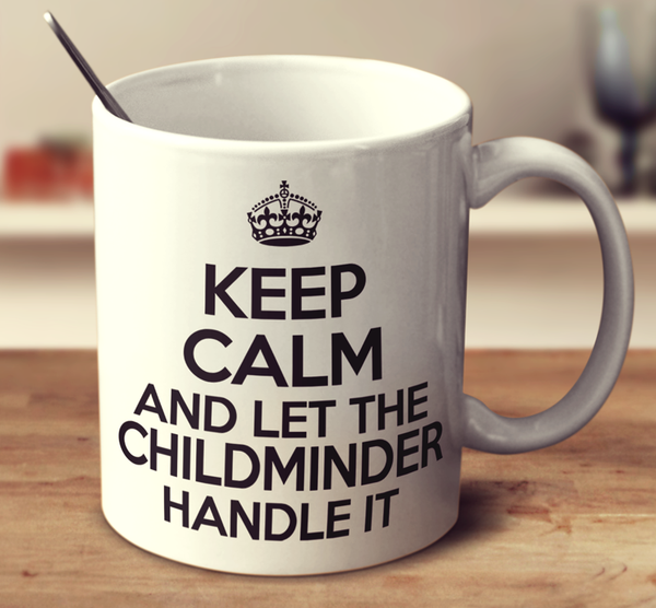 Keep Calm And Let The Childminder Handle It