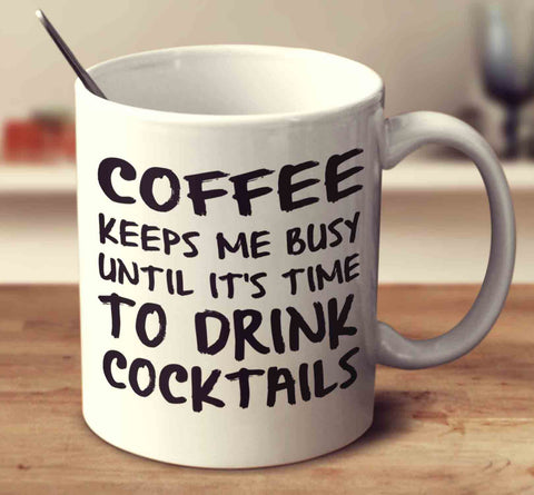 Coffee Keeps Me Busy Until It's Time To Drink Cocktails