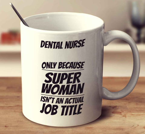 Dental Nurse Only Because Super Woman Isn't An Actual Job Title