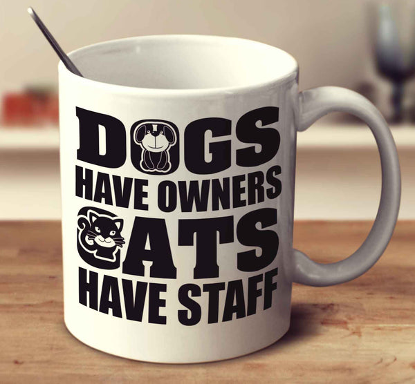 Dogs Have Owners Cats Have Staff