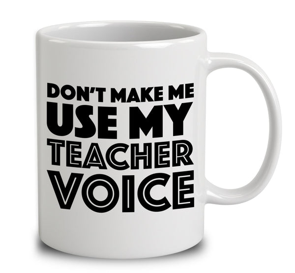 Don T Make Me Use My Teacher Voice Mug