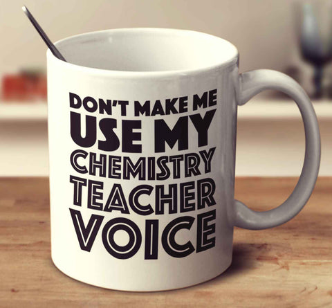 Don't Make Me Use My Chemistry Teacher Voice