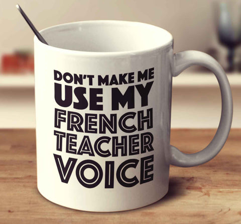 Don't Make Me Use My French Teacher Voice