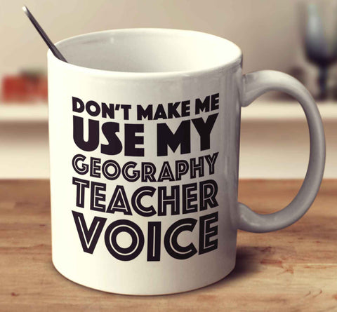 Don't Make Me Use My Geography Teacher Voice