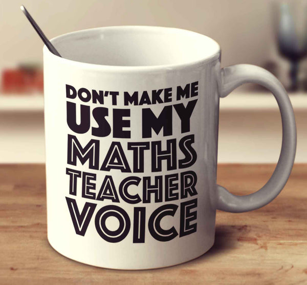 Don't Make Me Use My Maths Teacher Voice