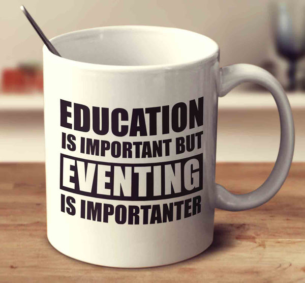 Education Is Important But Eventing Is Importanter