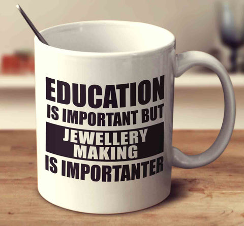 Education Is Important But Jewellery Making Is Importanter