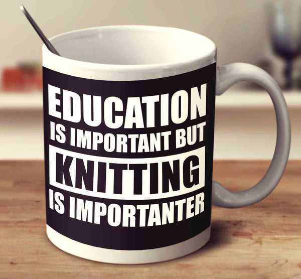 Education Is Important But Knitting Is Importanter Mug