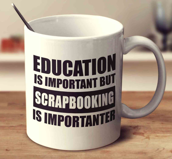 Education Is Important But Scrapbooking Is Importanter
