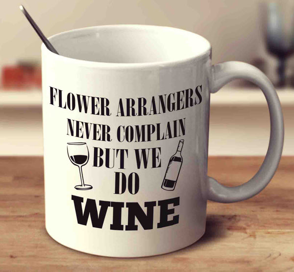 Flower Arrangers Never Complain But We Do Wine
