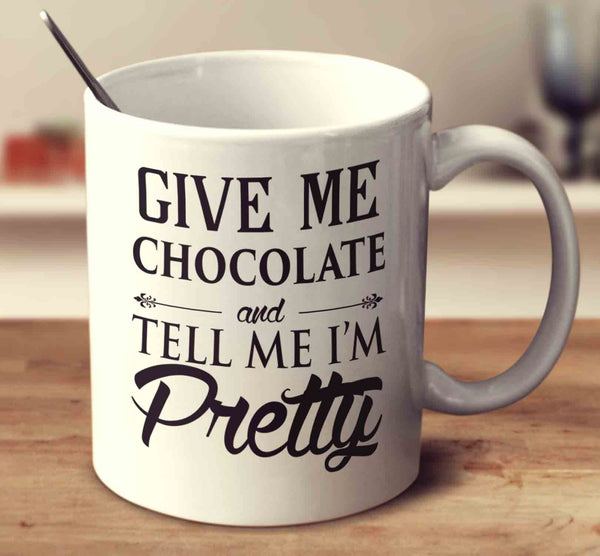 Give Me Chocolate And Tell Me I'm Pretty
