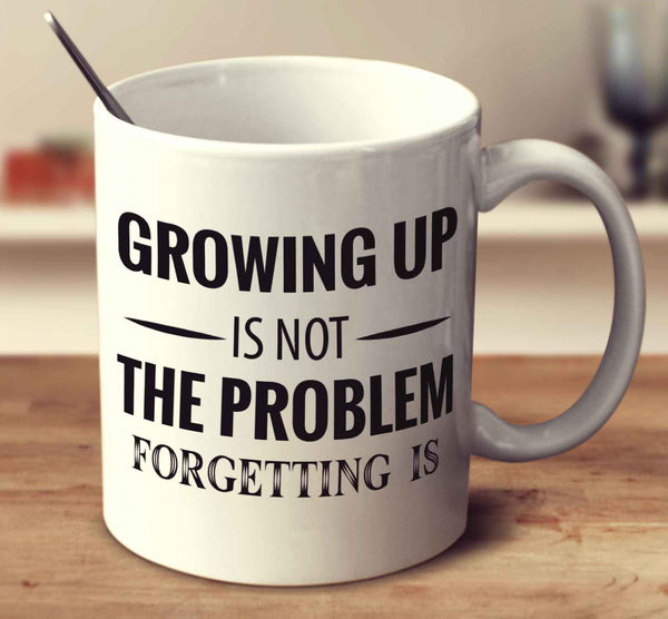 Growing Up Is Not The Problem