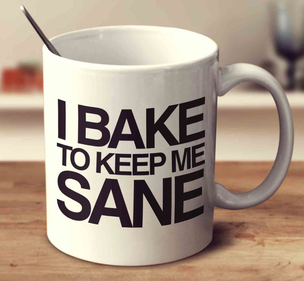 I Bake To Keep Me Sane
