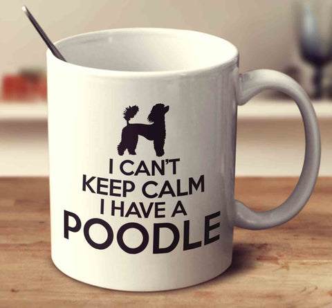 I Can't Keep Calm I Have A Poodle