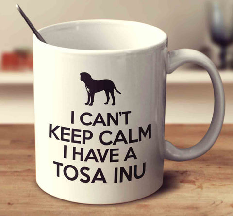 I Can't Keep Calm I Have A Tosa Inu