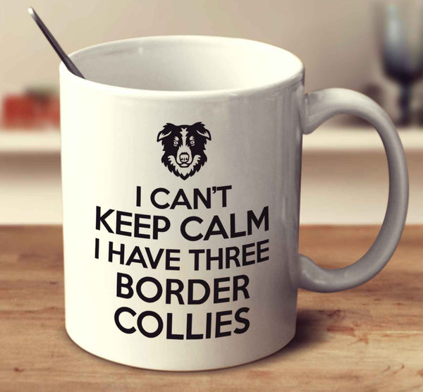 I Can't Keep Calm I Have Three Border Collies