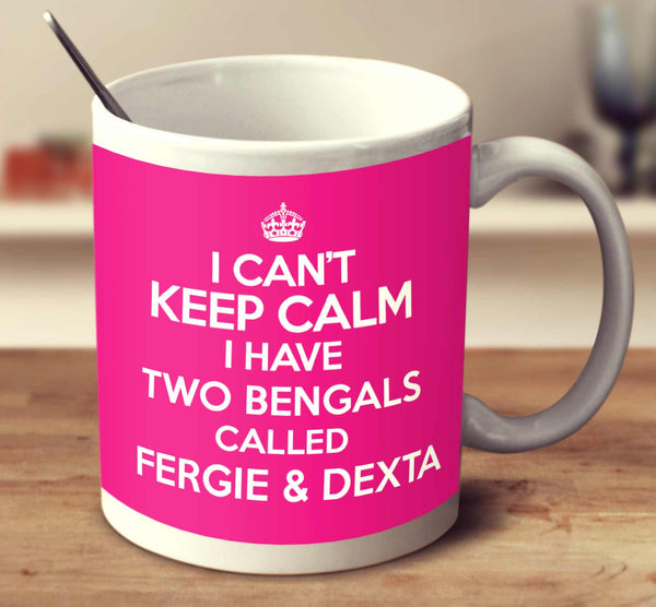 I Can't Keep Calm I Have Two Bengals Called Fergie And Dexta