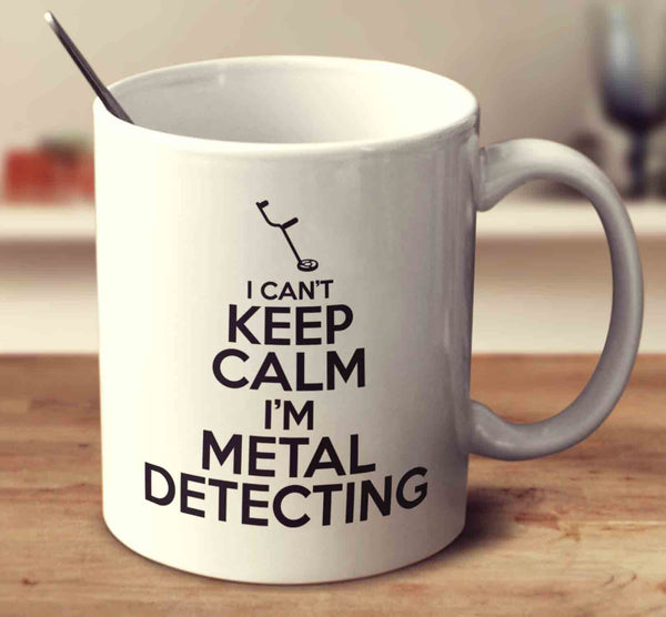I Can't Keep Calm I'm Metal Detecting