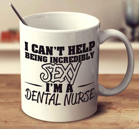 I Can't Help Being Incredibly Sexy I'm A Dental Nurse