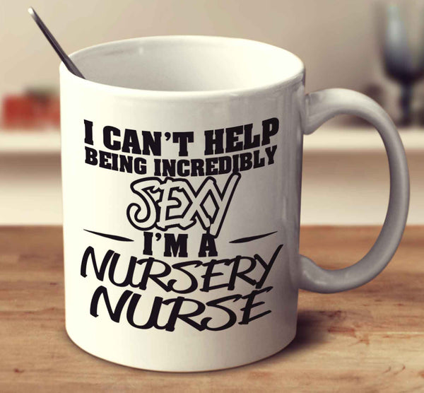 I Can't Help Being Incredibly Sexy I'm A Nursery Nurse