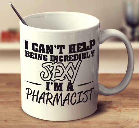 I Can't Help Being Incredibly Sexy I'm A Pharmacist