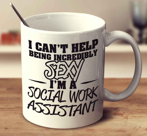 I Can't Help Being Incredibly Sexy I'm A Social Work Assistant
