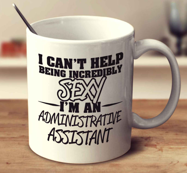 I Can't Help Being Incredibly Sexy I'm An Administrative Assistant