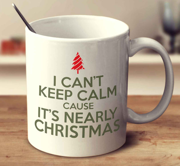 I Can't Keep Calm Cause It's Nearly Christmas