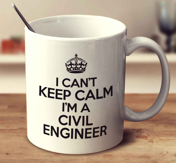 I Can't Keep Calm I'm A Civil Engineer