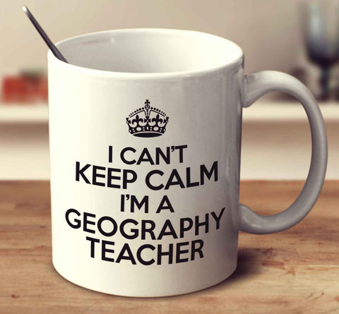 I Can't Keep Calm I'm A Geography Teacher