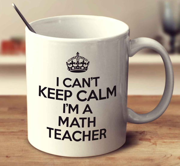 I Can't Keep Calm I'm A Math Teacher