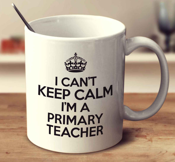 I Can't Keep Calm I'm A Primary Teacher
