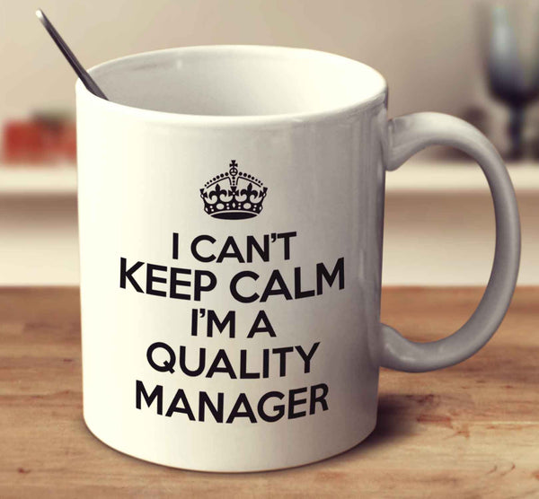 I Can't Keep Calm I'm A Quality Manager