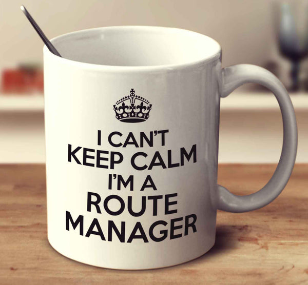 I Can't Keep Calm I'm A Route Manager