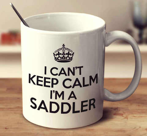 I Can't Keep Calm I'm A Saddler