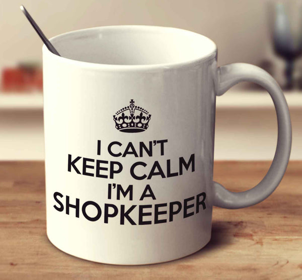 I Can't Keep Calm I'm A Shopkeeper