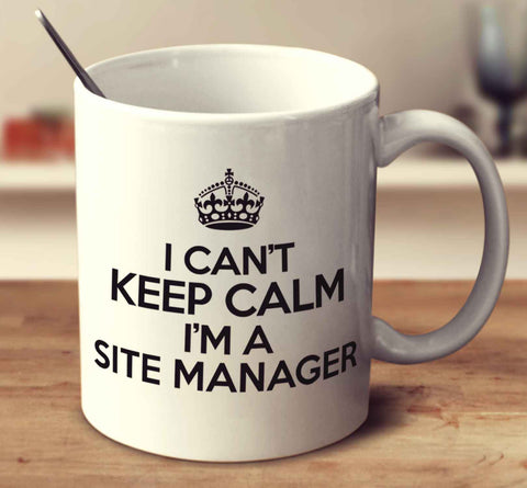 I Can't Keep Calm I'm A Site Manager