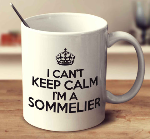 I Can't Keep Calm I'm A Sommelier