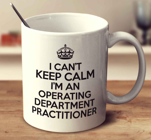 I Can't Keep Calm I'm An Operating Department Practitioner