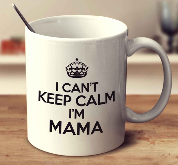I Can't Keep Calm I'm Mama