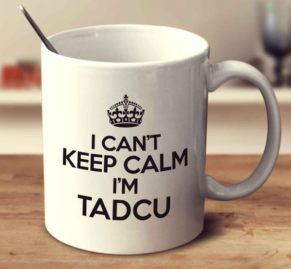 I Can't Keep Calm I'm Tadcu