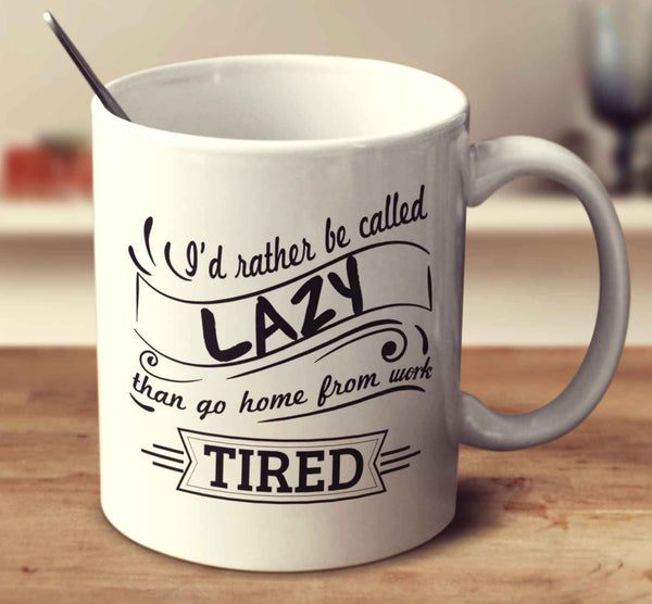 I'd Rather Be Called Lazy Than Go Home From Work Tired
