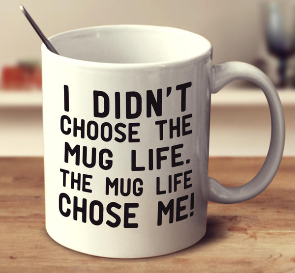 I Didn't Choose The Mug Life. The Mug Life Chose Me