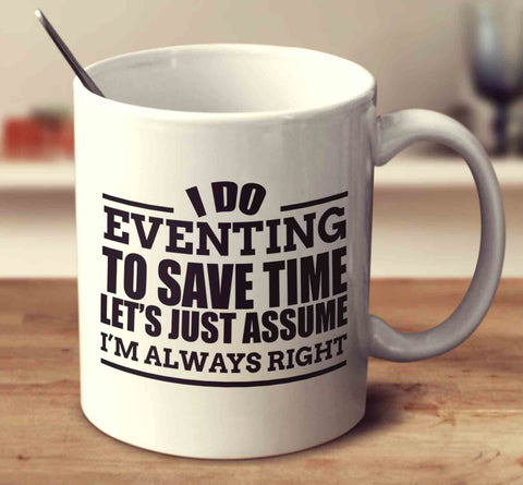 I Do Eventing To Save Time Let's Just Assume I'm Always Right