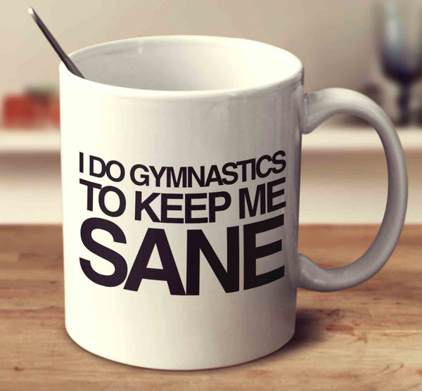 I Do Gymnastics To Keep Me Sane