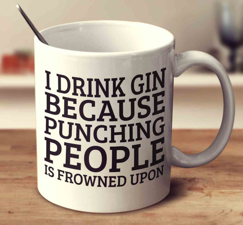 I Drink Gin Because Punching People Is Frowned Upon