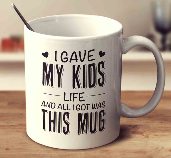 I Gave My Kids Life And All I Got Was This Mug