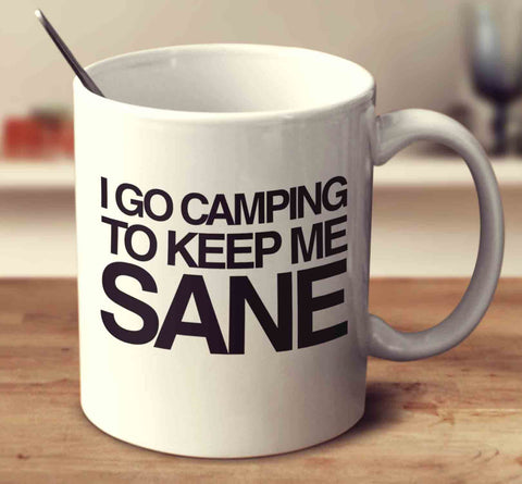 I Go Camping To Keep Me Sane