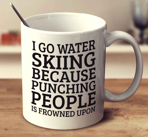 I Go Water Skiing Because Punching People Is Frowned Upon