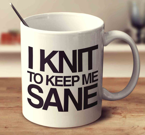 I Knit To Keep Me Sane